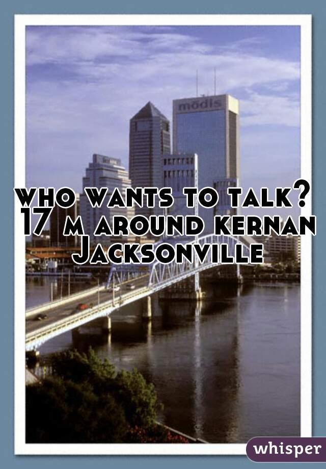 who wants to talk? 17 m around kernan Jacksonville