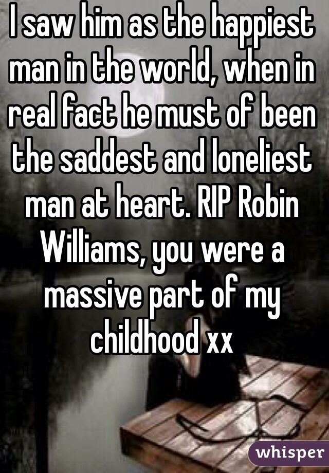 I saw him as the happiest man in the world, when in real fact he must of been the saddest and loneliest man at heart. RIP Robin Williams, you were a massive part of my childhood xx