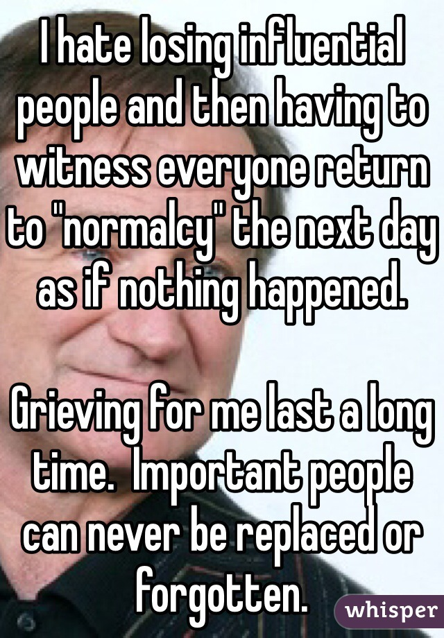 "I hate losing influential people and then having to witness everyone return to ""normalcy"" the next day as if nothing happened.  Grieving for me last a long time.  Important people can never be replaced or forgotten."