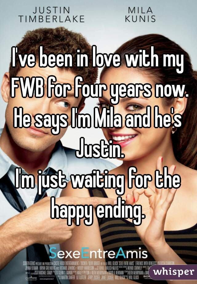 I've been in love with my FWB for four years now. He says I'm Mila and he's Justin. I'm just waiting for the happy ending.