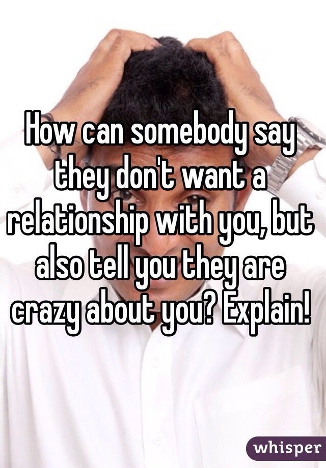 How can somebody say they don't want a relationship with you, but also tell you they are crazy about you? Explain!