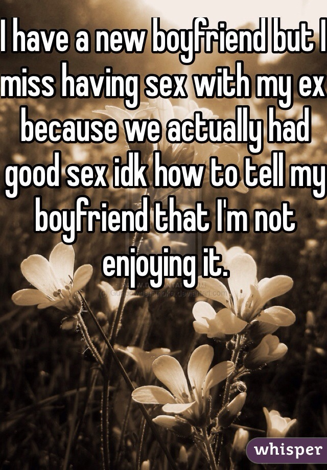 I have a new boyfriend but I miss having sex with my ex because we actually had good sex idk how to tell my boyfriend that I'm not enjoying it.