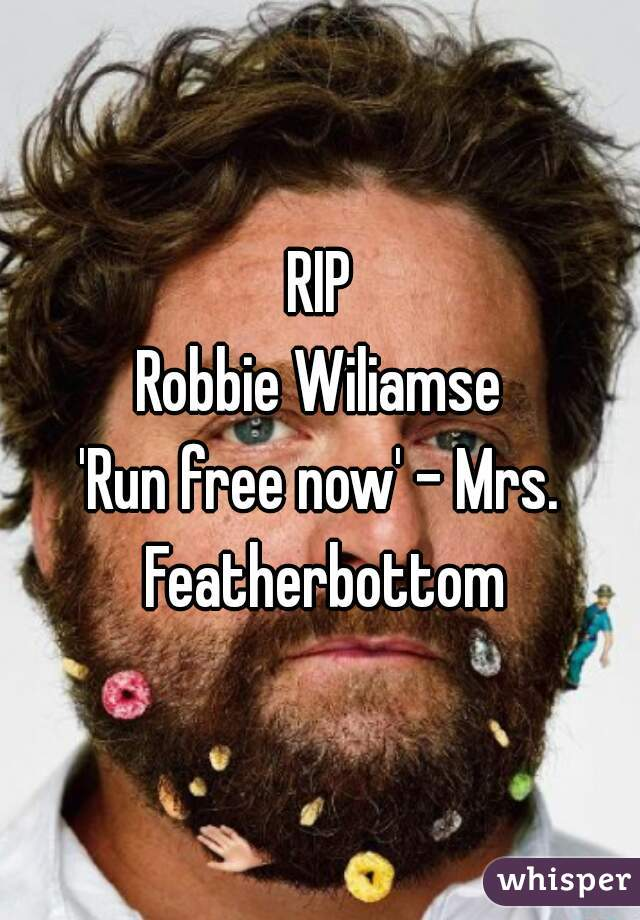 RIP Robbie Wiliamse 'Run free now' - Mrs. Featherbottom