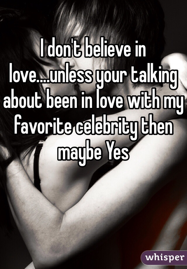I don't believe in love....unless your talking about been in love with my favorite celebrity then maybe Yes