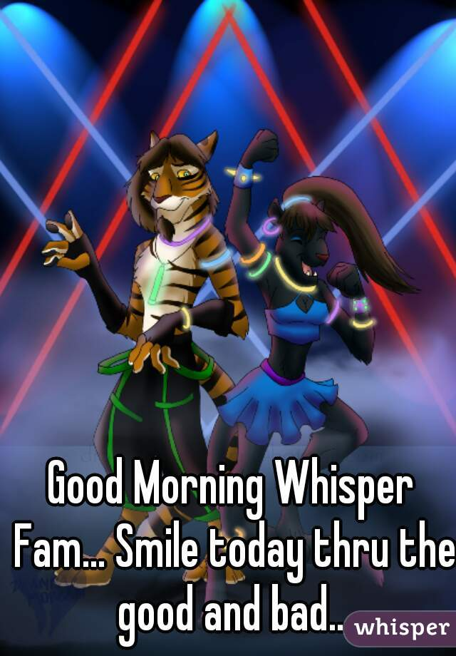 Good Morning Whisper Fam... Smile today thru the good and bad...