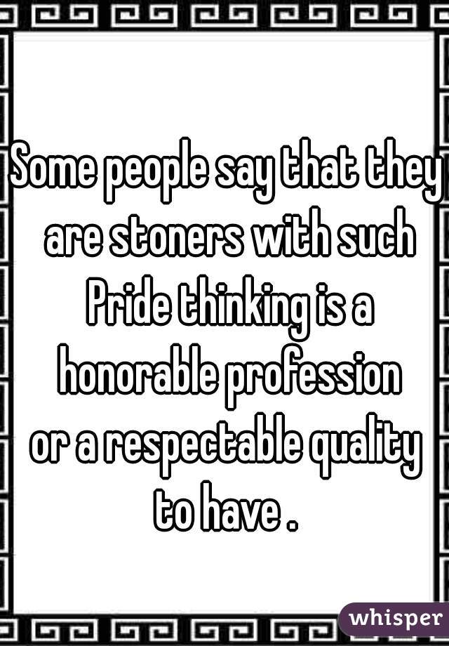 Some people say that they are stoners with such Pride thinking is a honorable profession  or a respectable quality  to have .