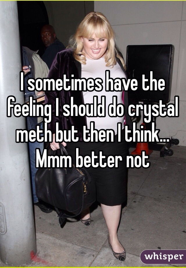 I sometimes have the feeling I should do crystal meth but then I think... Mmm better not