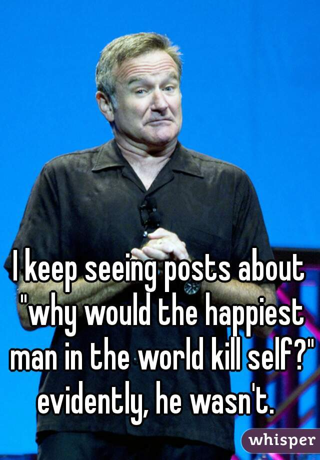 "I keep seeing posts about ""why would the happiest man in the world kill self?"" evidently, he wasn't."