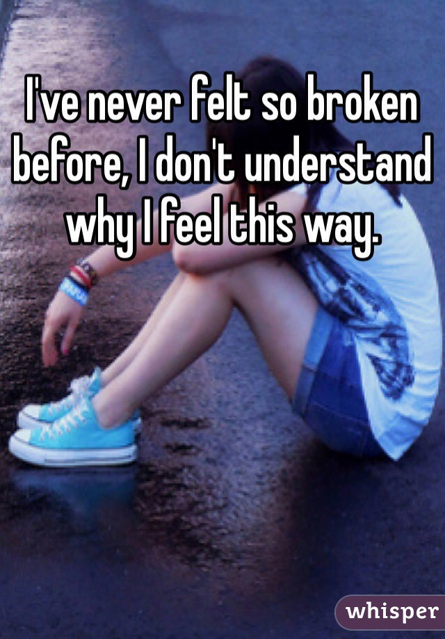 I've never felt so broken before, I don't understand why I feel this way.