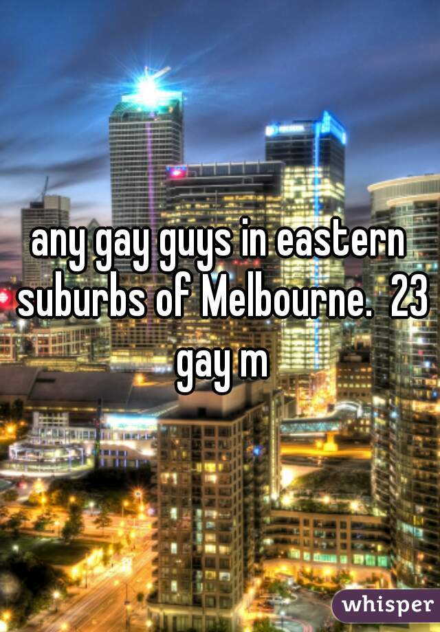 any gay guys in eastern suburbs of Melbourne.  23 gay m
