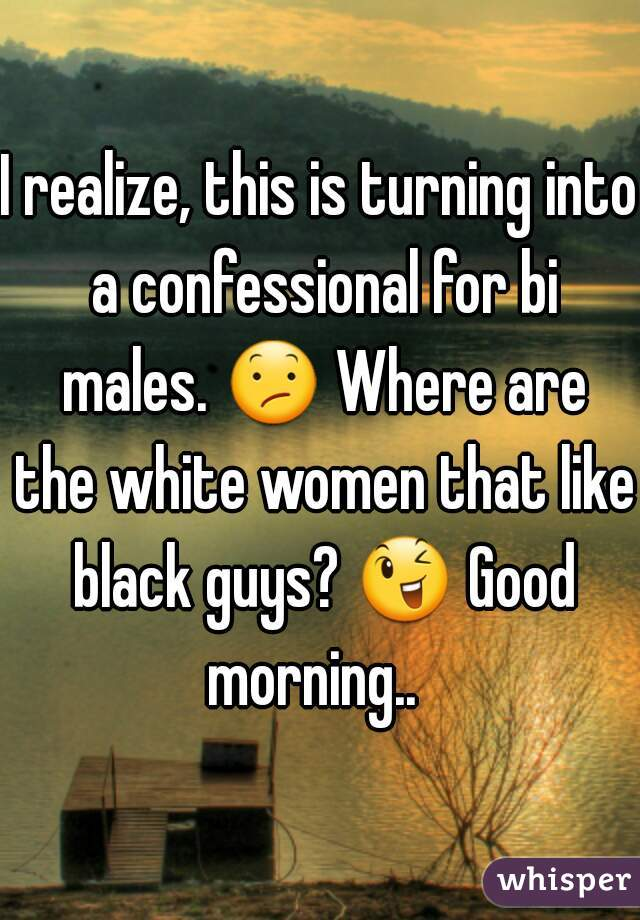 I realize, this is turning into a confessional for bi males. 😕 Where are the white women that like black guys? 😉 Good morning..