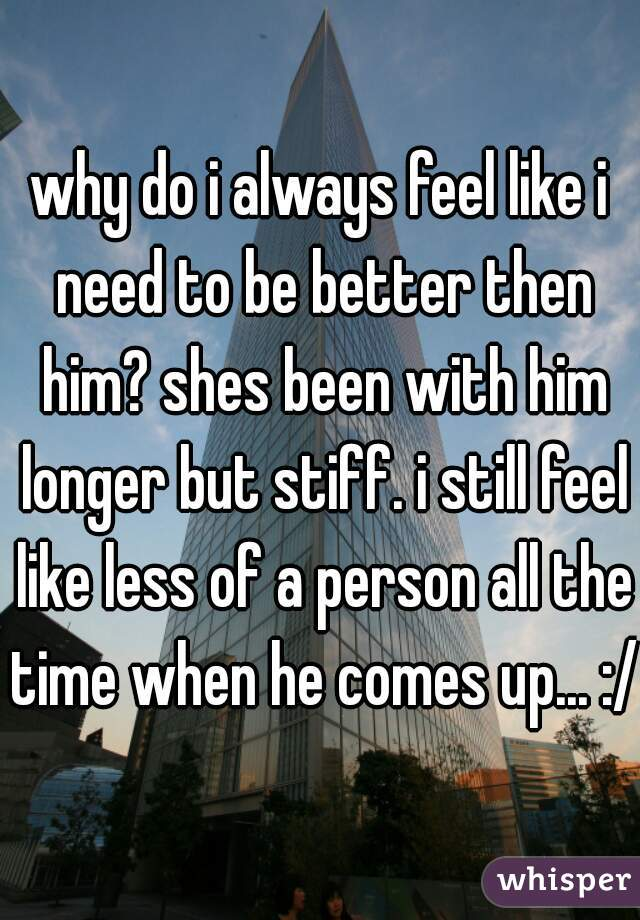 why do i always feel like i need to be better then him? shes been with him longer but stiff. i still feel like less of a person all the time when he comes up... :/