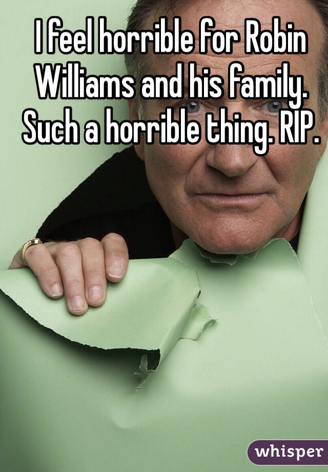 I feel horrible for Robin Williams and his family. Such a horrible thing. RIP.