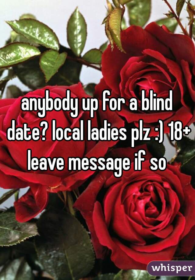 anybody up for a blind date? local ladies plz :) 18+ leave message if so