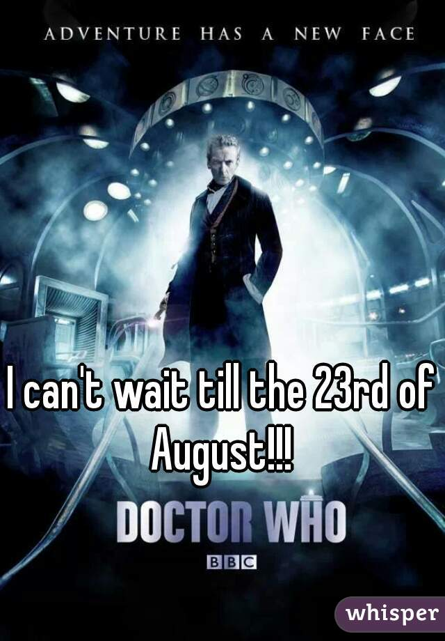 I can't wait till the 23rd of August!!!