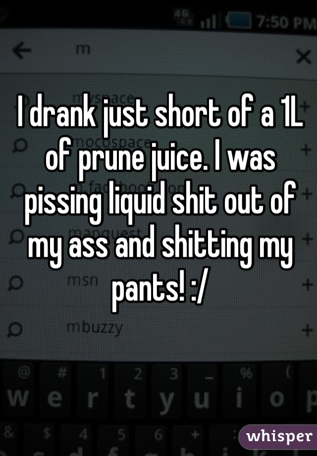 I drank just short of a 1L of prune juice. I was pissing liquid shit out of my ass and shitting my pants! :/