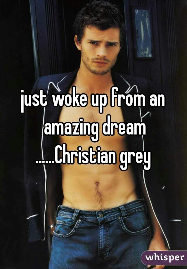 just woke up from an amazing dream ......Christian grey