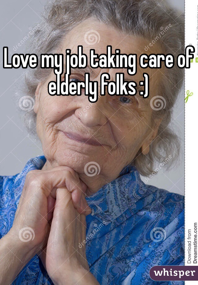 Love my job taking care of elderly folks :)