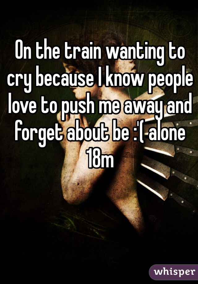 On the train wanting to cry because I know people love to push me away and forget about be :'( alone 18m