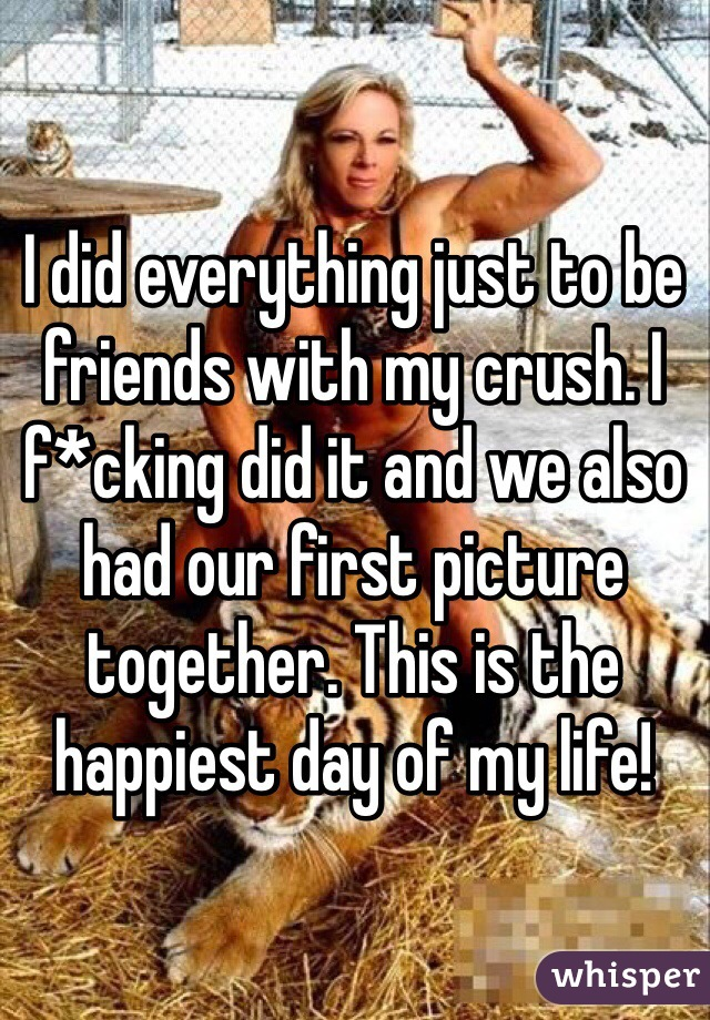I did everything just to be friends with my crush. I f*cking did it and we also had our first picture together. This is the happiest day of my life!