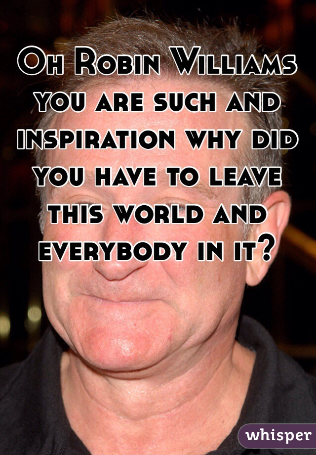 Oh Robin Williams you are such and inspiration why did you have to leave this world and everybody in it?