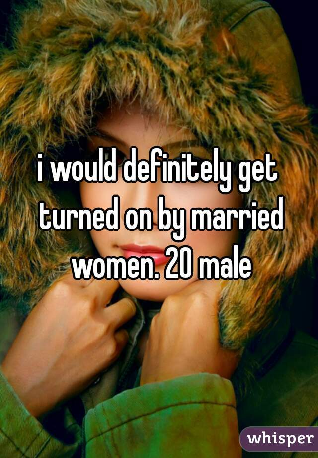 i would definitely get turned on by married women. 20 male