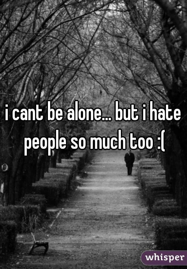 i cant be alone... but i hate people so much too :(