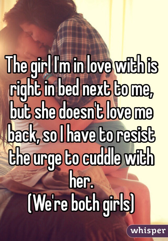 The girl I'm in love with is right in bed next to me, but she doesn't love me back, so I have to resist the urge to cuddle with her. (We're both girls)