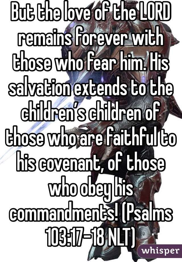 But the love of the LORD remains forever with those who fear him. His salvation extends to the children's children of those who are faithful to his covenant, of those who obey his commandments! (Psalms 103:17-18 NLT)