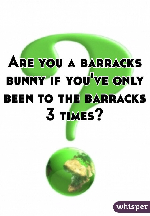 Are you a barracks bunny if you've only been to the barracks 3 times?
