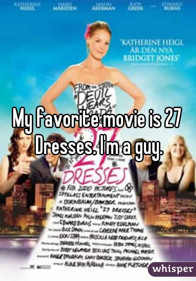 My favorite movie is 27 Dresses. I'm a guy.