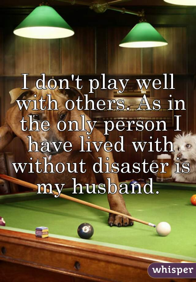 I don't play well with others. As in the only person I have lived with without disaster is my husband.