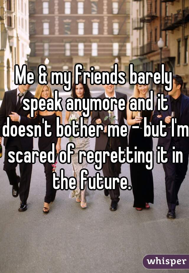 Me & my friends barely speak anymore and it doesn't bother me - but I'm scared of regretting it in the future.