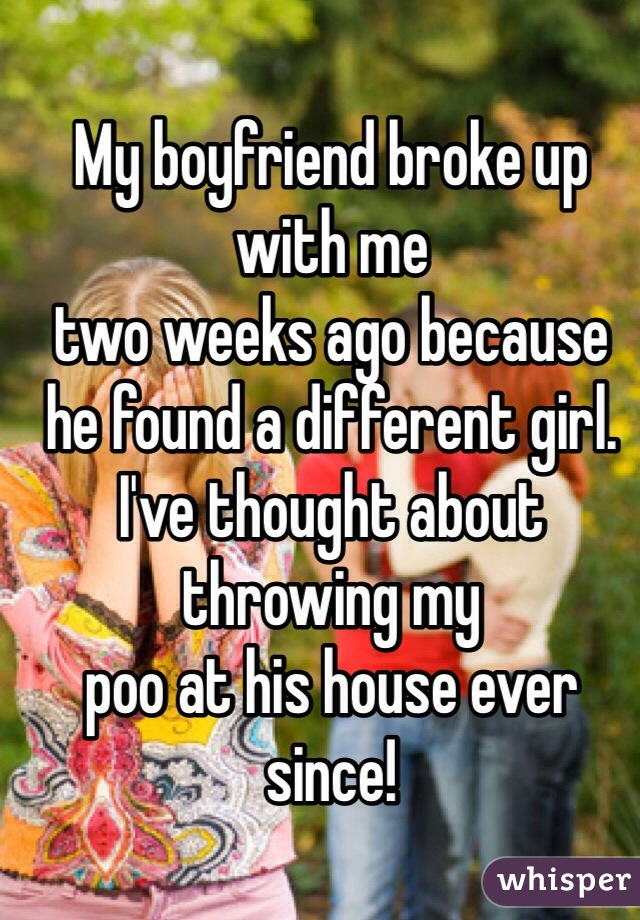 My boyfriend broke up with me two weeks ago because he found a different girl. I've thought about throwing my poo at his house ever since!