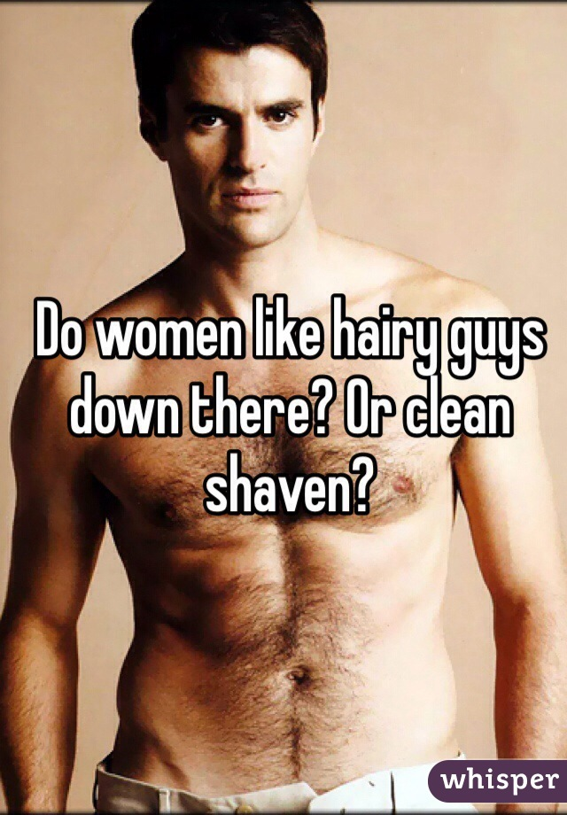 Do women like hairy guys down there? Or clean shaven?