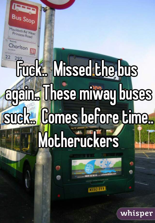 Fuck..  Missed the bus again.. These miway buses suck..  Comes before time.. Motheruckers