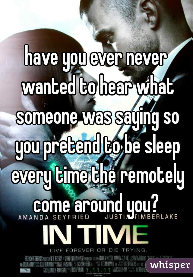 have you ever never wanted to hear what someone was saying so you pretend to be sleep every time the remotely come around you?