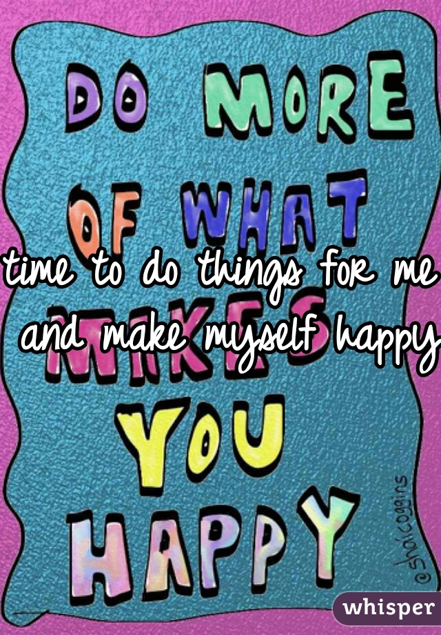 time to do things for me and make myself happy!