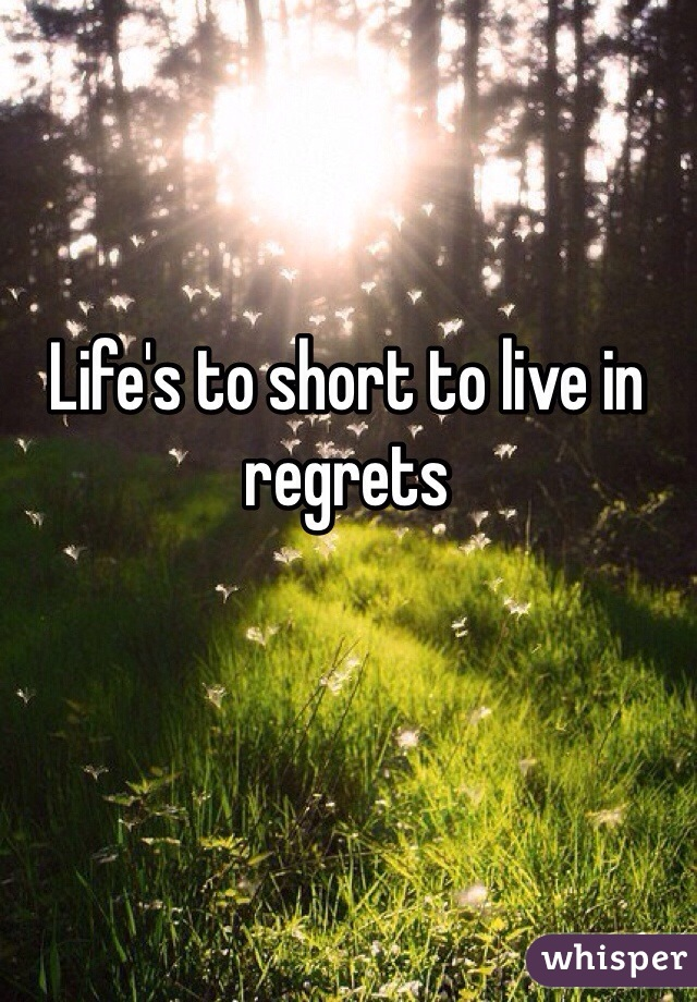 Life's to short to live in regrets
