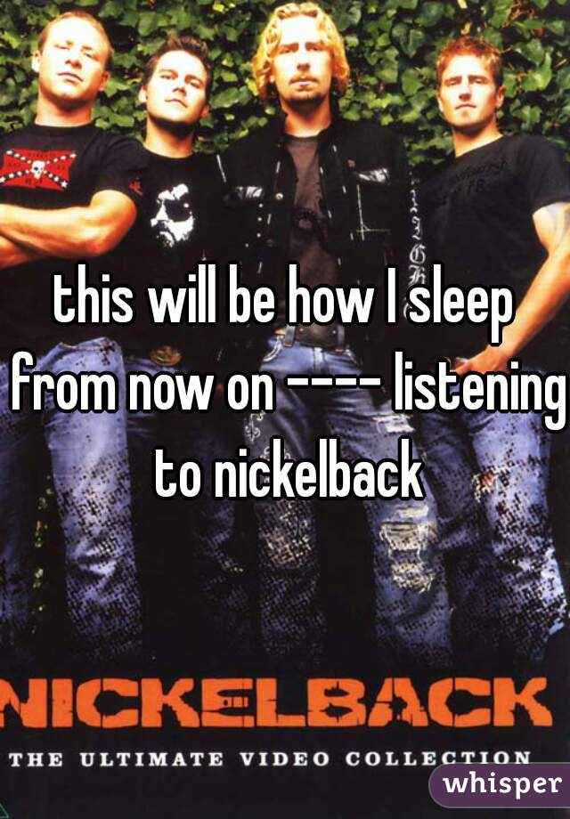 this will be how I sleep from now on ---- listening to nickelback
