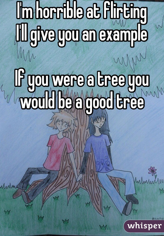 I'm horrible at flirting I'll give you an example  If you were a tree you would be a good tree