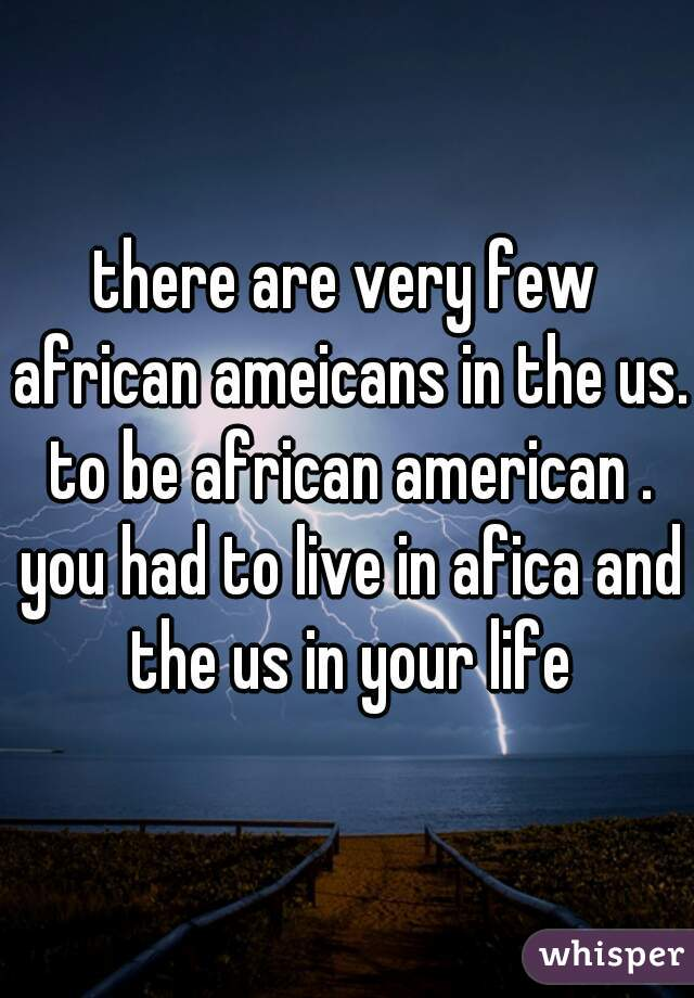 there are very few african ameicans in the us. to be african american . you had to live in afica and the us in your life