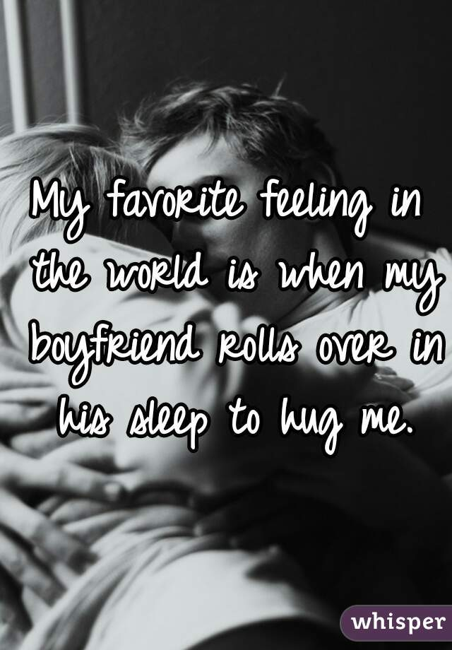 My favorite feeling in the world is when my boyfriend rolls over in his sleep to hug me.