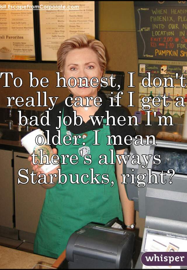 To be honest, I don't really care if I get a bad job when I'm older. I mean there's always Starbucks, right?
