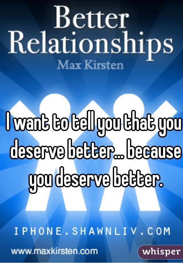 I want to tell you that you deserve better... because you deserve better.