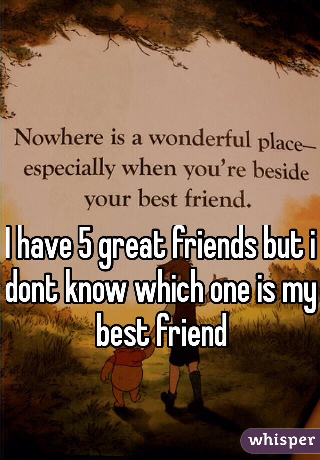 I have 5 great friends but i dont know which one is my best friend