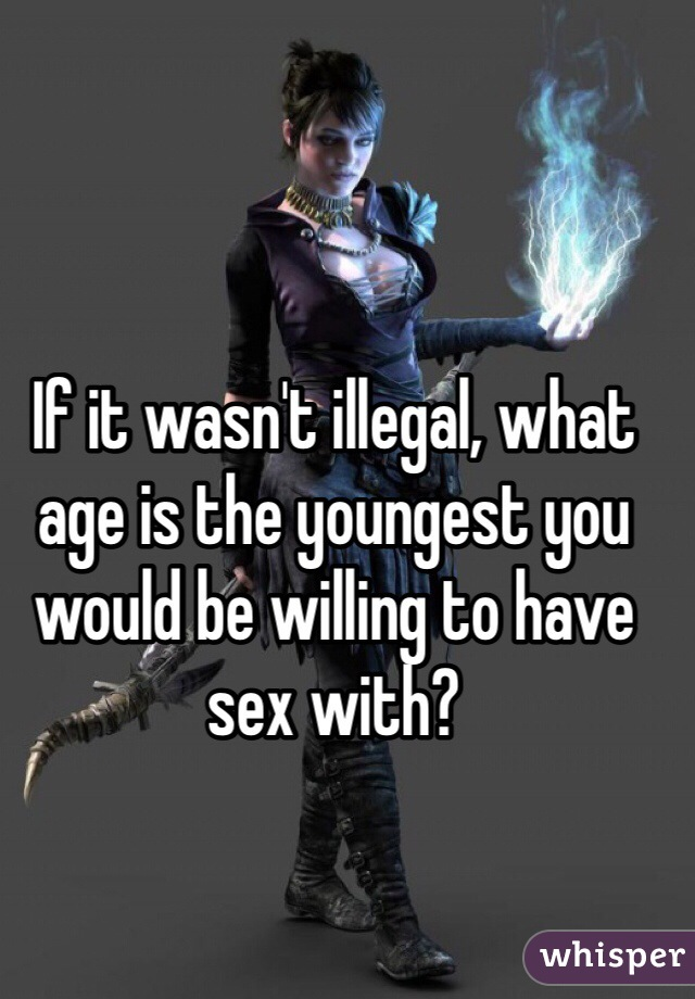 If it wasn't illegal, what age is the youngest you would be willing to have sex with?