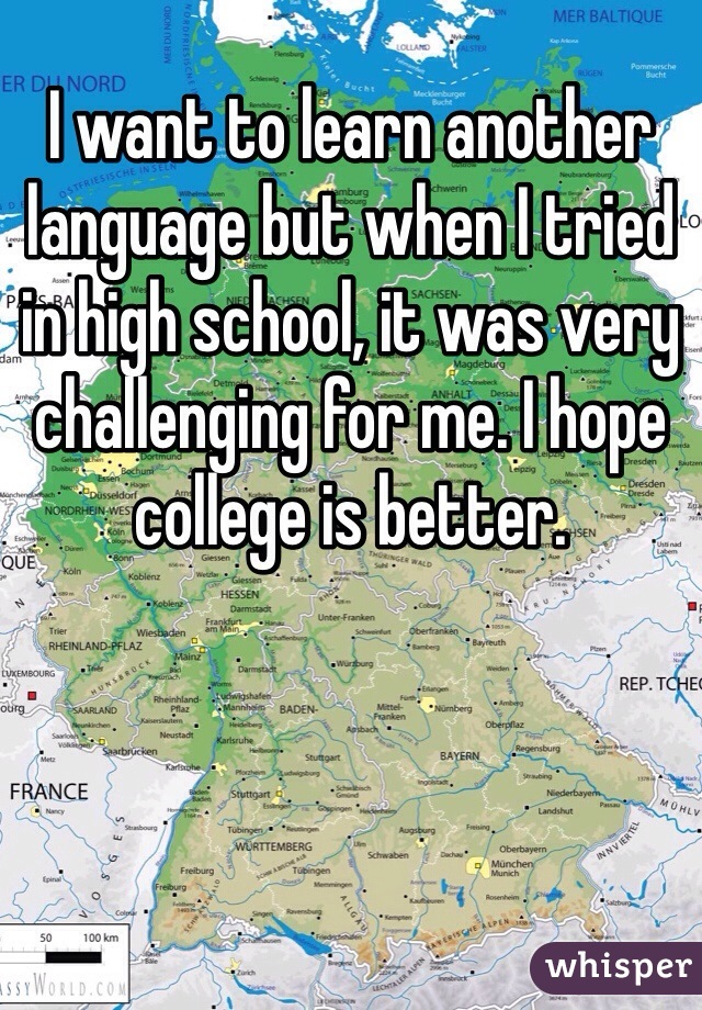 I want to learn another language but when I tried in high school, it was very challenging for me. I hope college is better.