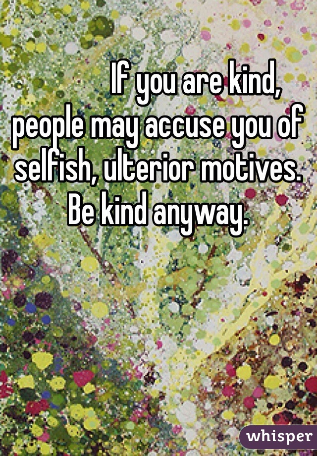 If you are kind, people may accuse you of selfish, ulterior motives.  Be kind anyway.