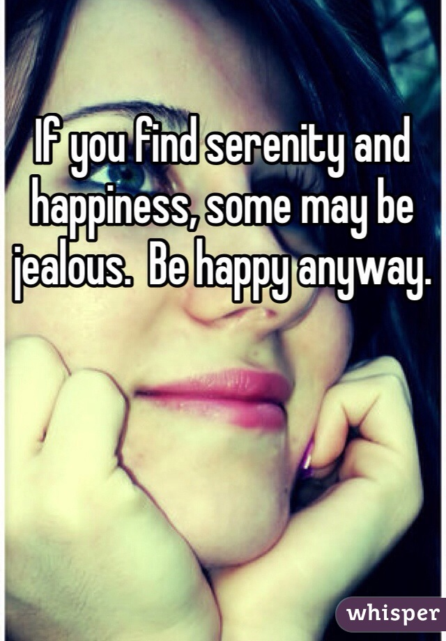 If you find serenity and happiness, some may be jealous.  Be happy anyway.